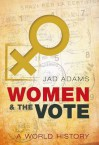 Women and the Vote: A World History - Jad Adams