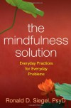 The Mindfulness Solution: Everyday Practices for Everyday Problems - Ronald D. Siegel