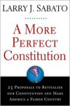 A More Perfect Constitution: 23 Proposals to Revitalize Our Constitution and Make America a Fairer Country - Larry J. Sabato