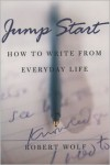 Jump Start: How to Write from Everyday Life - Robert Wolf