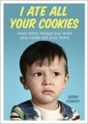 I Ate All Your Cookies: And Other Things You Wish You Could Tell Your Kids - Quinn Conroy