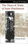 The Times and Trials of Anne Hutchinson: Puritans Divided - Michael P. Winship