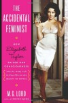 The Accidental Feminist: How Elizabeth Taylor Raised Our Consciousness and We Were Too Distracted By Her Beauty to Notice - James Gaylord