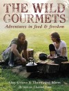 The Wild Gourmets: Adventures in Food & Freedom - Guy Grieve, Thomasina Miers