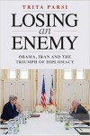 Losing an Enemy: Obama, Iran, and the Triumph of Diplomacy - Trita Parsi