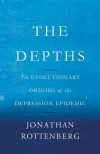 The Depths: The Evolutionary Origins of the Depression Epidemic - Jonathan Rottenberg