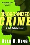 Disorganized Crime: A Kat Makris Novel - Alex A. King