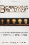 Borrowing Brilliance: The Six Steps to Business Innovation by Building on the Ideas of Others - David Kord Murray