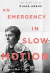 An Emergency in Slow Motion: The Inner Life of Diane Arbus - William Todd Schultz