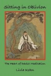 Sitting in Oblivion: The Heart of Daoist Meditation - Livia Kohn
