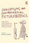 Challenging and Controversial Picturebooks: Creative and critical responses to visual texts - Janet Evans