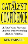 The Catalyst of Confidence: A Simple and Practical Guide to Understanding Human Potential - Ken Parsell