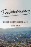 Troublemakers: Silicon Valley's Coming of Age - Leslie Berlin