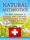 Natural Antibiotics: The Best Collection of Herbal And Organic Medications To Help You Prevent and Cure Common Illnesses (Natural Antibiotics, Natural Antibiotic Books, Natural Antibiotics Homemade) - Olivia Green