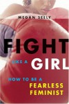 Fight Like a Girl: How to be a Fearless Feminist - Megan Seely