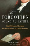 The Forgotten Founding Father: Noah Webster's Obsession and the Creation of an American Culture - Joshua Kendall