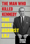 The Man Who Killed Kennedy: The Case Against LBJ - Roger Stone