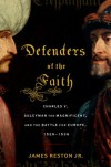 Defenders of the Faith: Charles V, Suleyman the Magnificent, and the Battle for Europe, 1520-1536 - James Reston Jr.