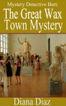 The Great Wax Town (Mystery Detective Bert) - Diana Diaz