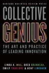 Collective Genius: The Art and Practice of Leading Innovation - Linda A. Hill, Greg Brandeau, Emily Truelove, Kent L. Lineback