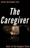 The Caregiver (Book 1 of The Caregiver Series) - Astrid 'Artistikem' Cruz