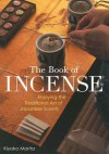 The Book of Incense: Enjoying the Traditional Art of Japanese Scents - Kiyoko Morita