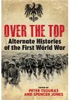 Over the Top: Alternate Histories of the First World War - Rae Spencer-Jones, Peter G. Tsouras