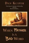 When Father Is A Bad Word: Entering an intimate relationship with the Heavenly Father... - Dan Kuiper