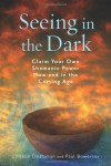 Seeing in the Dark: Claim Your Own Shamanic Power Now and in the Coming Age - Colleen Deatsman, Paul Bowersox