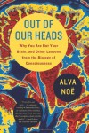 Out of Our Heads: Why You Are Not Your Brain, and Other Lessons from the Biology of Consciousness - Alva Noë