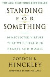 Standing for Something: 10 Neglected Virtues That Will Heal Our Hearts and Homes - Gordon B. Hinckley