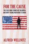 For The Cause; The Cold War Turns Hot in Korea and Why Young Men Went To War - Alfred Wellnitz