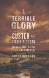 A Terrible Glory: Custer and the Little Bighorn - the Last Great Battle of the American West - James Donovan