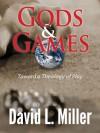 Gods & Games: Toward a Theology of Play - David L. Miller