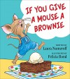 If You Give a Mouse a Brownie (If You Give... Books) - Laura Numeroff, Felicia Bond