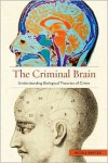 The Criminal Brain: Understanding Biological Theories of Crime - Nicole Rafter