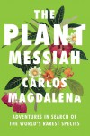 The Plant Messiah: Adventures in Search of the World's Rarest Species - Carlos Magdalena