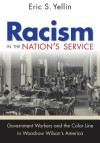 Racism in the Nation's Service: Government Workers and the Color Line in Woodrow Wilson's America - Eric S. Yellin