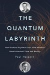 The Quantum Labyrinth: How Richard Feynman and John Wheeler Revolutionized Time and Reality - Paul Halpern