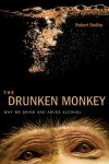 The Drunken Monkey: Why We Drink and Abuse Alcohol - Robert Dudley