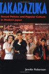 Takarazuka: Sexual Politics & Popular Culture in Modern Japan - Jennifer Ellen Robertson