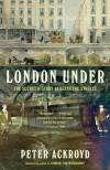 London Under: The Secret History Beneath the Streets - Peter Ackroyd
