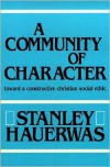 A Community Of Character: Toward a Constructive Christian Social Ethic - Stanley Hauerwas