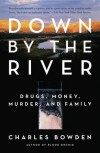 Down by the River: Drugs, Money, Murder, and Family - Charles Bowden