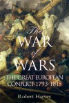 The War of Wars: The Great European Conflict 1793 - 1815 - Robert Harvey