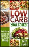 Slow Cooker Recipes: Deliciously Simple Low Carb Recipes For Healthy Living - Sara Banks
