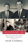 Launching LBJ: How a Kennedy Insider Helped Define Johnson's Presidency - Helen O'Donnell