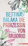 Die Prinzessin von Arborio: Roman - Bettina Balàka