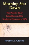 Morning Star Dawn: The Powder River Expedition and the Northern Cheyennes, 1876 - Jerome A. Greene