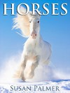 Horses: Amazing Pictures and Fun Horse Facts for Kids (and Parents) - Susan Palmer